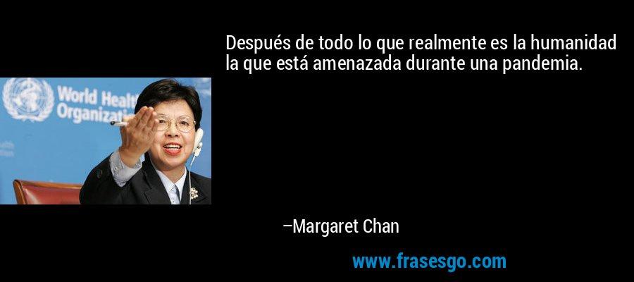 Después de todo lo que realmente es la humanidad la que está amenazada durante una pandemia. – Margaret Chan