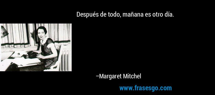 Después de todo, mañana es otro día. – Margaret Mitchel
