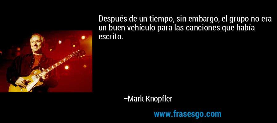 Después de un tiempo, sin embargo, el grupo no era un buen vehículo para las canciones que había escrito. – Mark Knopfler