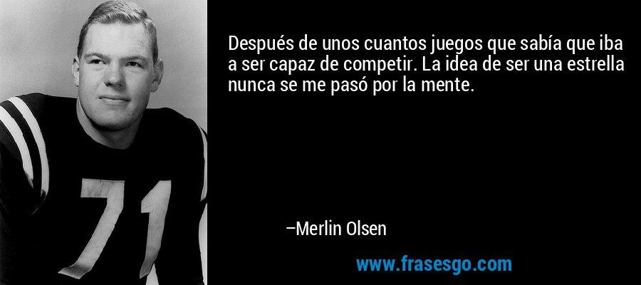 Después de unos cuantos juegos que sabía que iba a ser capaz de competir. La idea de ser una estrella nunca se me pasó por la mente. – Merlin Olsen