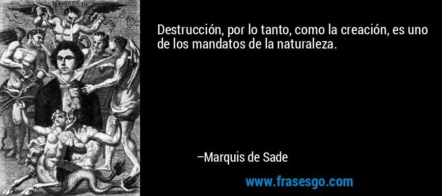 Destrucción, por lo tanto, como la creación, es uno de los mandatos de la naturaleza. – Marquis de Sade