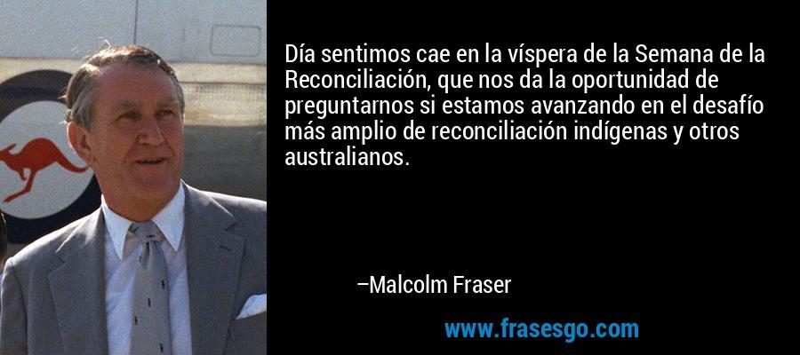 Día sentimos cae en la víspera de la Semana de la Reconciliación, que nos da la oportunidad de preguntarnos si estamos avanzando en el desafío más amplio de reconciliación indígenas y otros australianos. – Malcolm Fraser