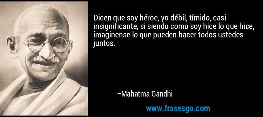 Dicen que soy héroe, yo débil, tímido, casi insignificante, si siendo como soy hice lo que hice, imagínense lo que pueden hacer todos ustedes juntos. – Mahatma Gandhi