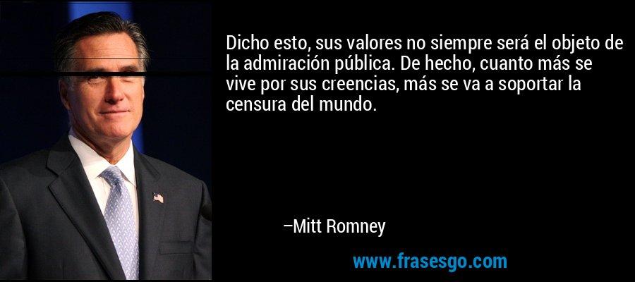Dicho esto, sus valores no siempre será el objeto de la admiración pública. De hecho, cuanto más se vive por sus creencias, más se va a soportar la censura del mundo. – Mitt Romney