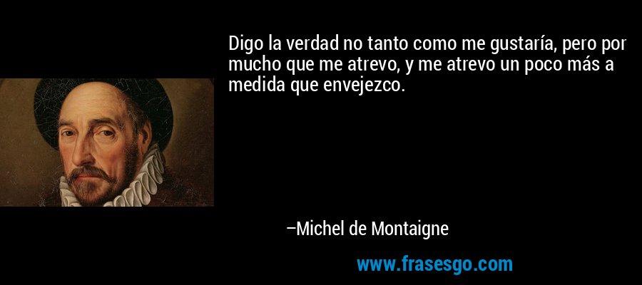 Digo la verdad no tanto como me gustaría, pero por mucho que me atrevo, y me atrevo un poco más a medida que envejezco. – Michel de Montaigne