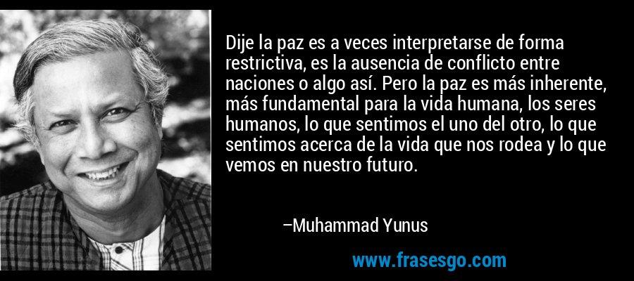 Dije la paz es a veces interpretarse de forma restrictiva, es la ausencia de conflicto entre naciones o algo así. Pero la paz es más inherente, más fundamental para la vida humana, los seres humanos, lo que sentimos el uno del otro, lo que sentimos acerca de la vida que nos rodea y lo que vemos en nuestro futuro. – Muhammad Yunus