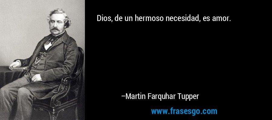 Dios, de un hermoso necesidad, es amor. – Martin Farquhar Tupper