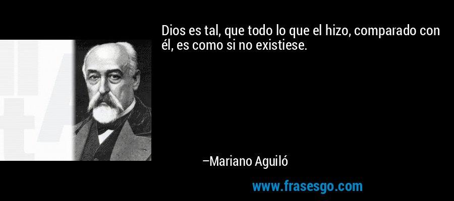 Dios es tal, que todo lo que el hizo, comparado con él, es como si no existiese. – Mariano Aguiló