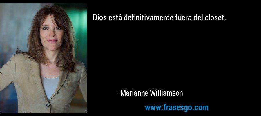 Dios está definitivamente fuera del closet. – Marianne Williamson