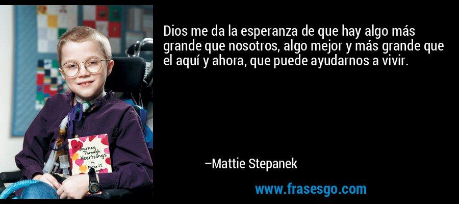 Dios me da la esperanza de que hay algo más grande que nosotros, algo mejor y más grande que el aquí y ahora, que puede ayudarnos a vivir. – Mattie Stepanek