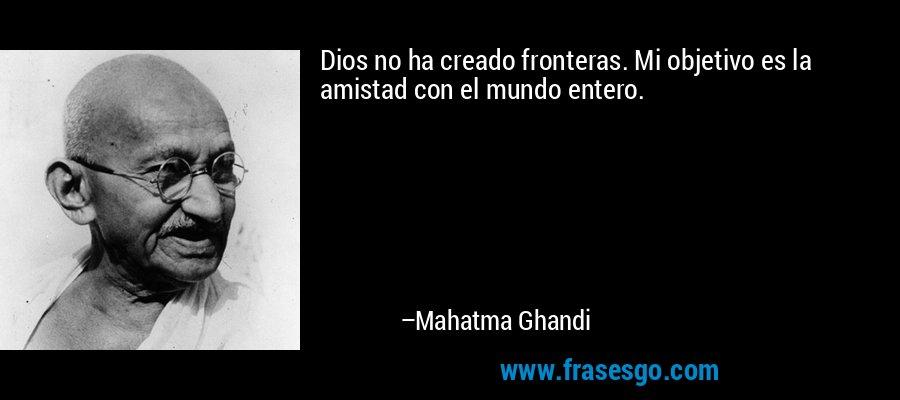 Dios no ha creado fronteras. Mi objetivo es la amistad con el mundo entero. – Mahatma Ghandi