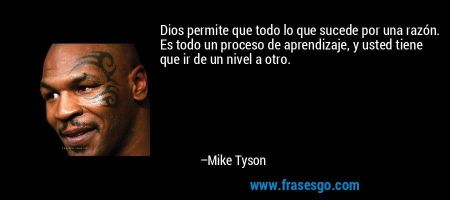 Dios permite que todo lo que sucede por una razón. Es todo un proceso de aprendizaje, y usted tiene que ir de un nivel a otro. – Mike Tyson