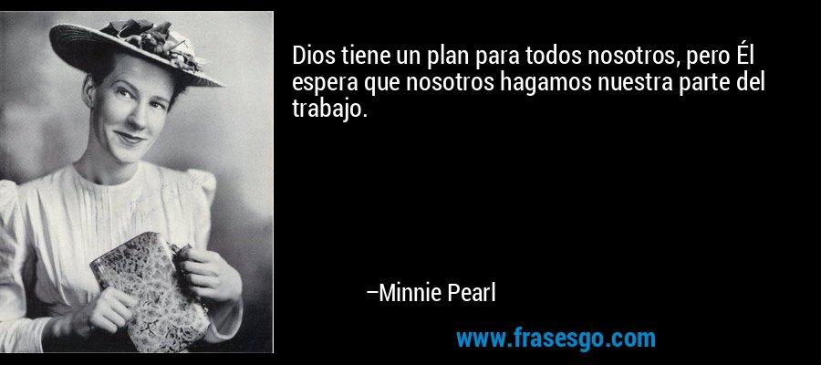 Dios tiene un plan para todos nosotros, pero Él espera que nosotros hagamos nuestra parte del trabajo. – Minnie Pearl
