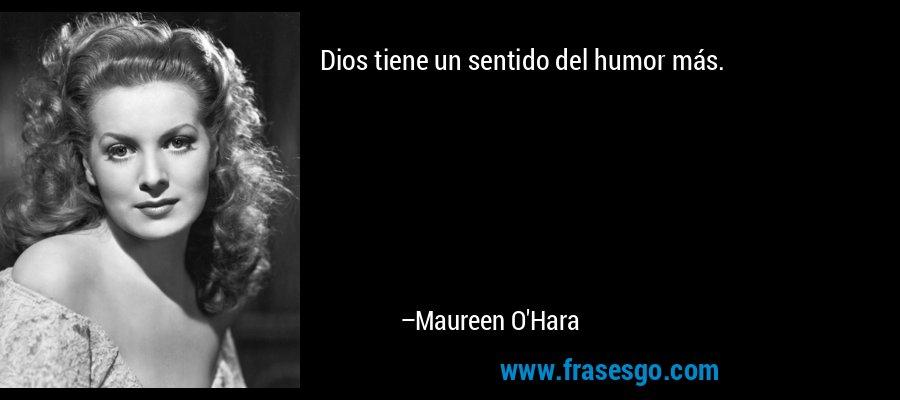Dios tiene un sentido del humor más. – Maureen O'Hara