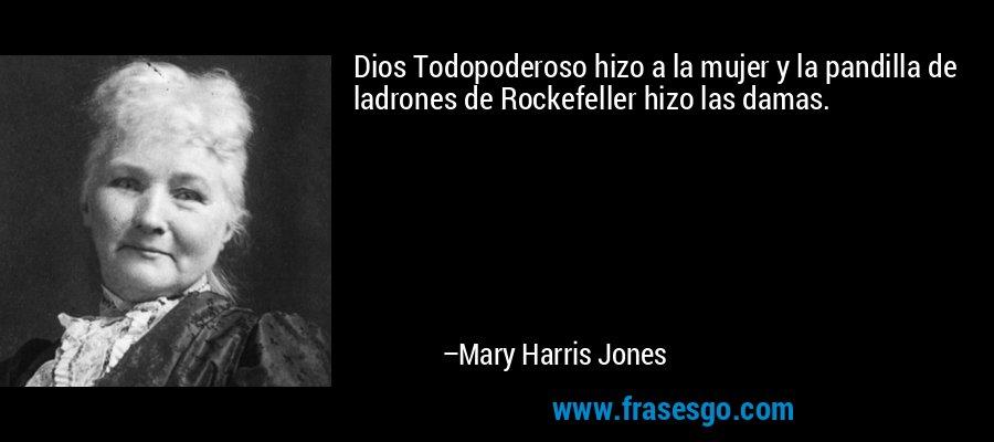 Dios Todopoderoso hizo a la mujer y la pandilla de ladrones de Rockefeller hizo las damas. – Mary Harris Jones