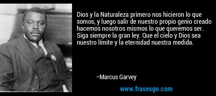 Dios y la Naturaleza primero nos hicieron lo que somos, y luego salir de nuestro propio genio creado hacemos nosotros mismos lo que queremos ser. Siga siempre la gran ley. Que el cielo y Dios sea nuestro límite y la eternidad nuestra medida. – Marcus Garvey