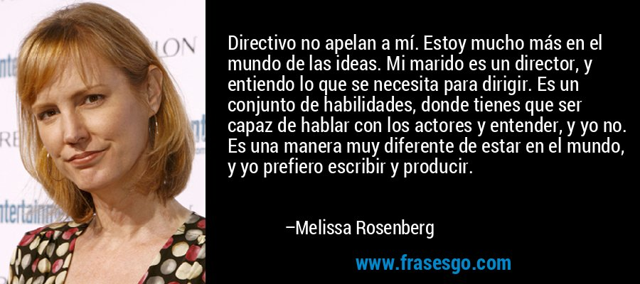Directivo no apelan a mí. Estoy mucho más en el mundo de las ideas. Mi marido es un director, y entiendo lo que se necesita para dirigir. Es un conjunto de habilidades, donde tienes que ser capaz de hablar con los actores y entender, y yo no. Es una manera muy diferente de estar en el mundo, y yo prefiero escribir y producir. – Melissa Rosenberg