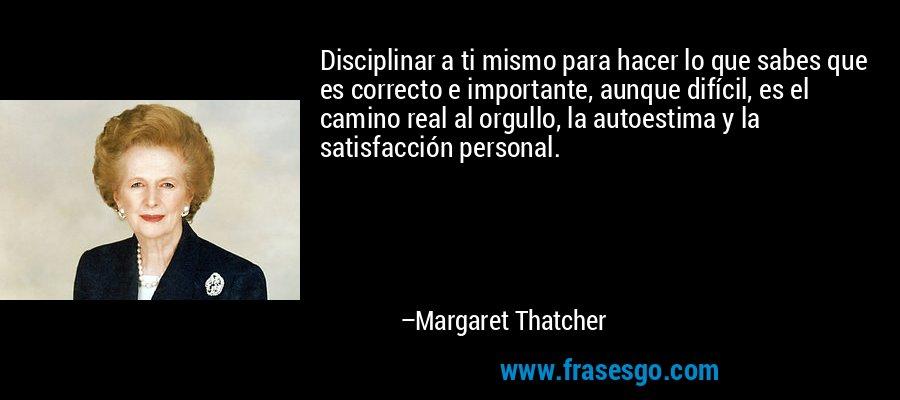 Disciplinar a ti mismo para hacer lo que sabes que es correcto e importante, aunque difícil, es el camino real al orgullo, la autoestima y la satisfacción personal. – Margaret Thatcher