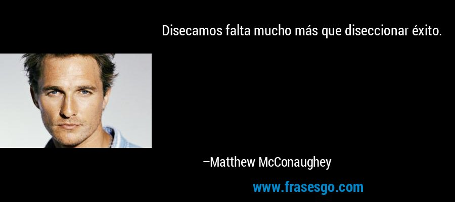 Disecamos falta mucho más que diseccionar éxito. – Matthew McConaughey