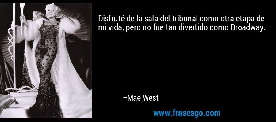 Disfruté de la sala del tribunal como otra etapa de mi vida, pero no fue tan divertido como Broadway. – Mae West