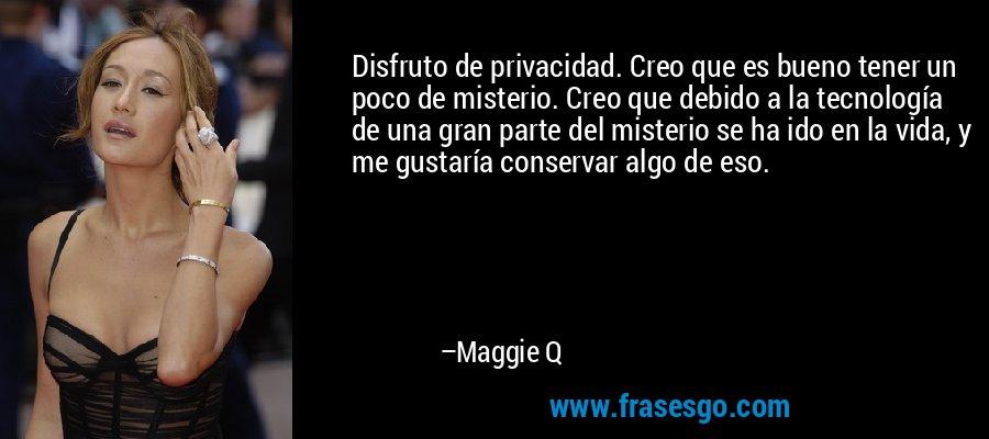 Disfruto de privacidad. Creo que es bueno tener un poco de misterio. Creo que debido a la tecnología de una gran parte del misterio se ha ido en la vida, y me gustaría conservar algo de eso. – Maggie Q