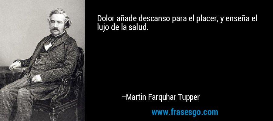 Dolor añade descanso para el placer, y enseña el lujo de la salud. – Martin Farquhar Tupper