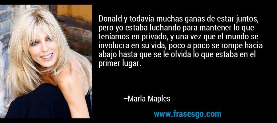 Donald y todavía muchas ganas de estar juntos, pero yo estaba luchando para mantener lo que teníamos en privado, y una vez que el mundo se involucra en su vida, poco a poco se rompe hacia abajo hasta que se le olvida lo que estaba en el primer lugar. – Marla Maples