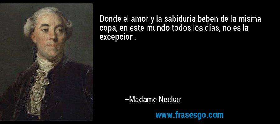 Donde el amor y la sabiduría beben de la misma copa, en este mundo todos los días, no es la excepción. – Madame Neckar