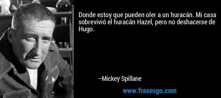 Donde estoy que pueden oler a un huracán. Mi casa sobrevivió el huracán Hazel, pero no deshacerse de Hugo. – Mickey Spillane