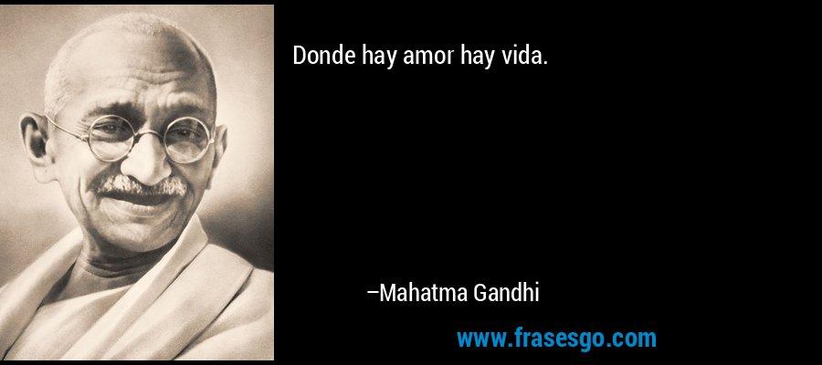 Donde hay amor hay vida. – Mahatma Gandhi