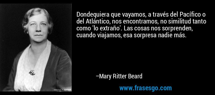 Dondequiera que vayamos, a través del Pacífico o del Atlántico, nos encontramos, no similitud tanto como 'lo extraño'. Las cosas nos sorprenden, cuando viajamos, esa sorpresa nadie más. – Mary Ritter Beard