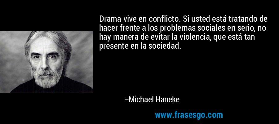 Drama vive en conflicto. Si usted está tratando de hacer frente a los problemas sociales en serio, no hay manera de evitar la violencia, que está tan presente en la sociedad. – Michael Haneke