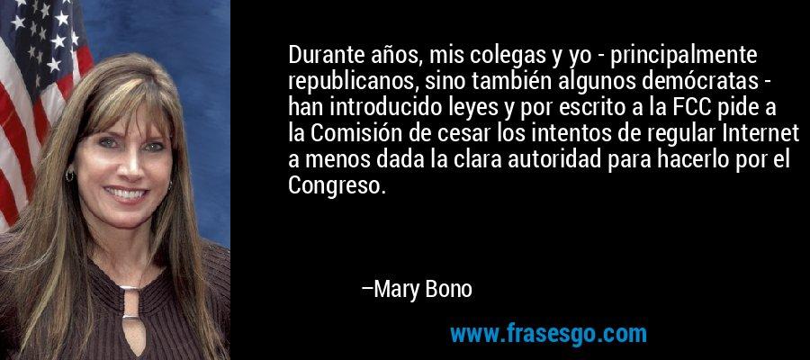 Durante años, mis colegas y yo - principalmente republicanos, sino también algunos demócratas - han introducido leyes y por escrito a la FCC pide a la Comisión de cesar los intentos de regular Internet a menos dada la clara autoridad para hacerlo por el Congreso. – Mary Bono