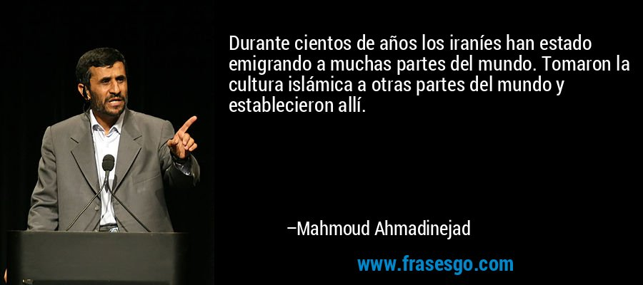 Durante cientos de años los iraníes han estado emigrando a muchas partes del mundo. Tomaron la cultura islámica a otras partes del mundo y establecieron allí. – Mahmoud Ahmadinejad