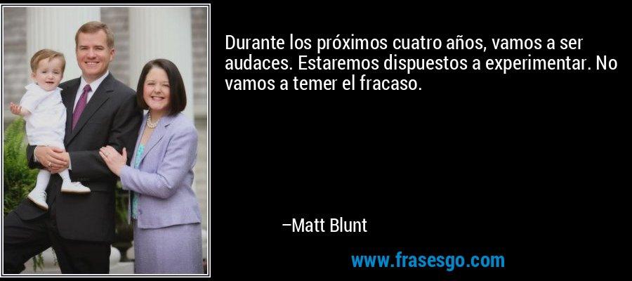 Durante los próximos cuatro años, vamos a ser audaces. Estaremos dispuestos a experimentar. No vamos a temer el fracaso. – Matt Blunt
