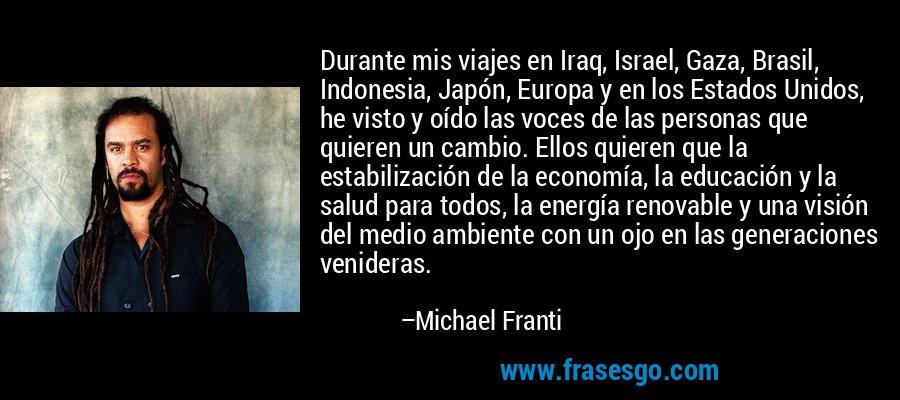 Durante mis viajes en Iraq, Israel, Gaza, Brasil, Indonesia, Japón, Europa y en los Estados Unidos, he visto y oído las voces de las personas que quieren un cambio. Ellos quieren que la estabilización de la economía, la educación y la salud para todos, la energía renovable y una visión del medio ambiente con un ojo en las generaciones venideras. – Michael Franti