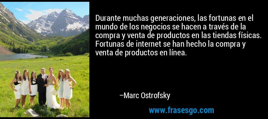 Durante muchas generaciones, las fortunas en el mundo de los negocios se hacen a través de la compra y venta de productos en las tiendas físicas. Fortunas de internet se han hecho la compra y venta de productos en línea. – Marc Ostrofsky