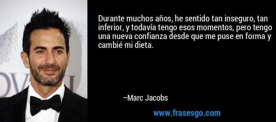 Durante muchos años, he sentido tan inseguro, tan inferior, y todavía tengo esos momentos, pero tengo una nueva confianza desde que me puse en forma y cambié mi dieta. – Marc Jacobs