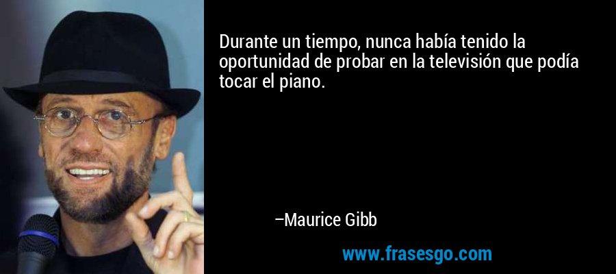 Durante un tiempo, nunca había tenido la oportunidad de probar en la televisión que podía tocar el piano. – Maurice Gibb