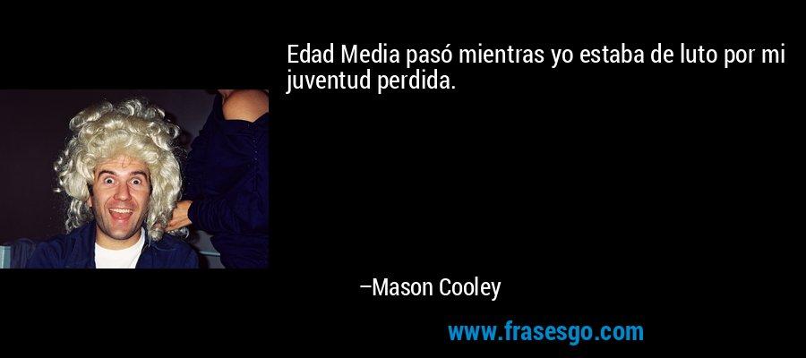 Edad Media pasó mientras yo estaba de luto por mi juventud perdida. – Mason Cooley