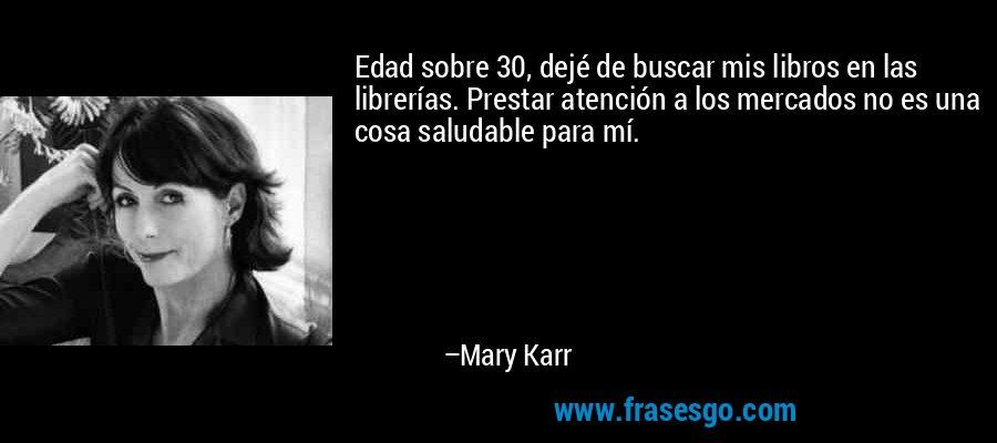 Edad sobre 30, dejé de buscar mis libros en las librerías. Prestar atención a los mercados no es una cosa saludable para mí. – Mary Karr