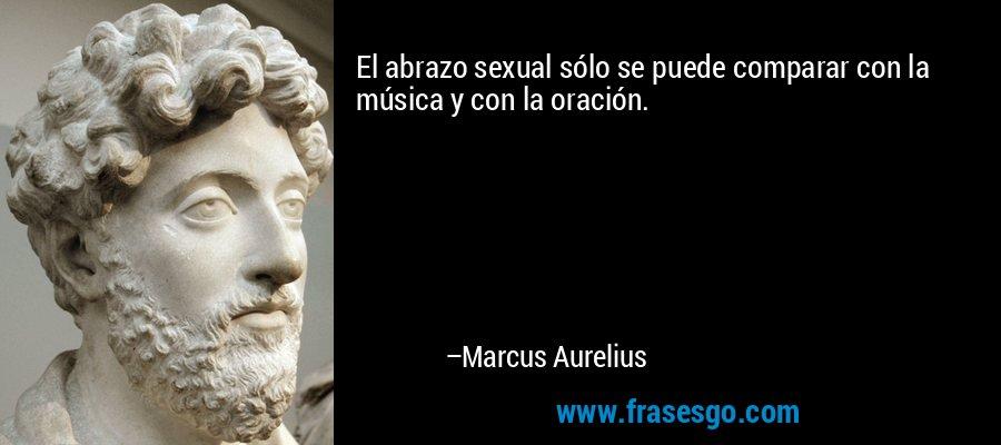 El abrazo sexual sólo se puede comparar con la música y con la oración. – Marcus Aurelius