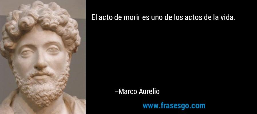 El acto de morir es uno de los actos de la vida. – Marco Aurelio
