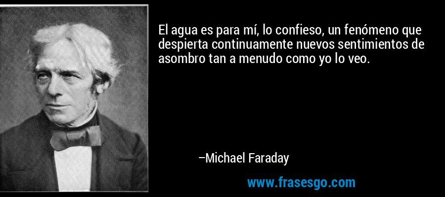 El agua es para mí, lo confieso, un fenómeno que despierta continuamente nuevos sentimientos de asombro tan a menudo como yo lo veo. – Michael Faraday