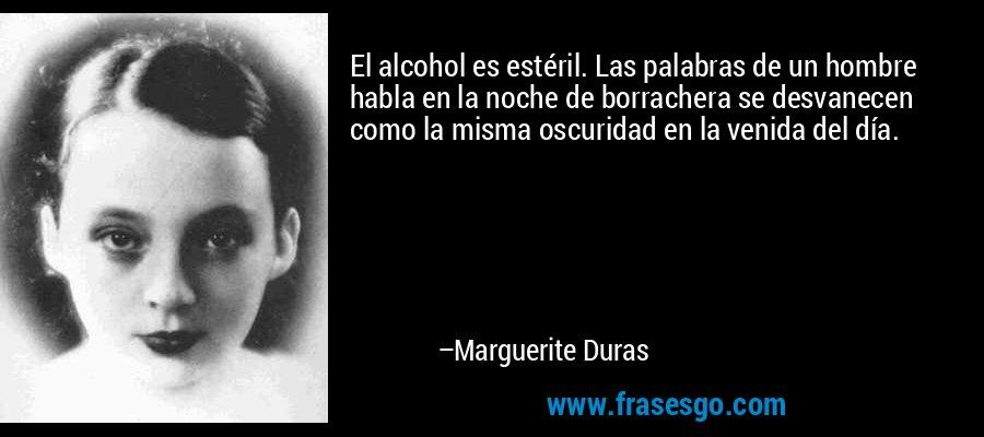 El alcohol es estéril. Las palabras de un hombre habla en la noche de borrachera se desvanecen como la misma oscuridad en la venida del día. – Marguerite Duras