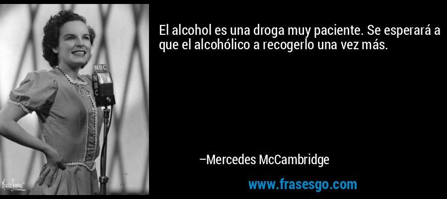 El alcohol es una droga muy paciente. Se esperará a que el alcohólico a recogerlo una vez más. – Mercedes McCambridge