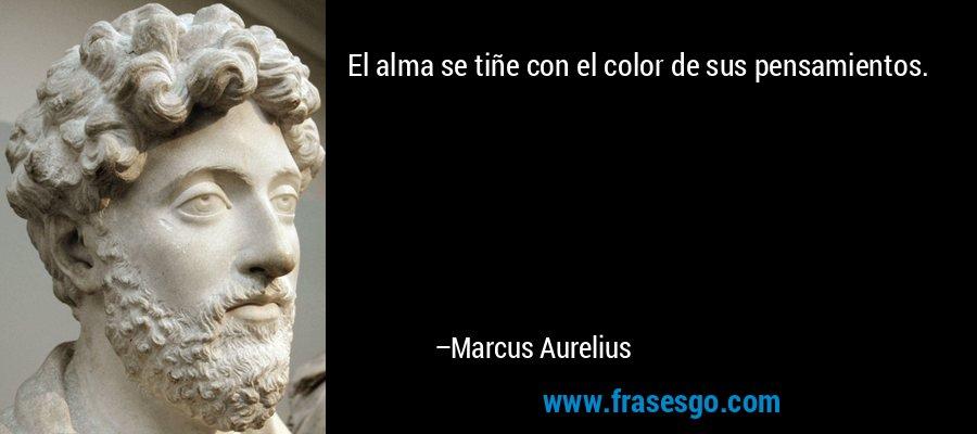 El alma se tiñe con el color de sus pensamientos. – Marcus Aurelius