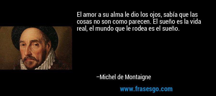 El amor a su alma le dio los ojos, sabía que las cosas no son como parecen. El sueño es la vida real, el mundo que le rodea es el sueño. – Michel de Montaigne