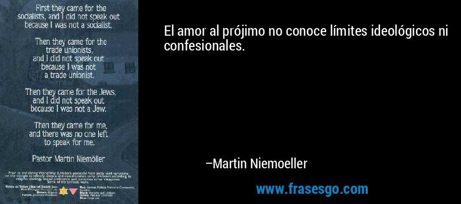 El amor al prójimo no conoce límites ideológicos ni confesionales. – Martin Niemoeller
