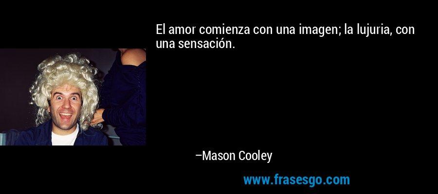El amor comienza con una imagen; la lujuria, con una sensación. – Mason Cooley